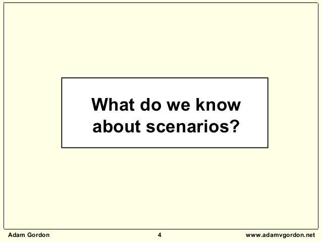 Adam Gordon 4 www.adamvgordon.net What do we know about scenarios?
