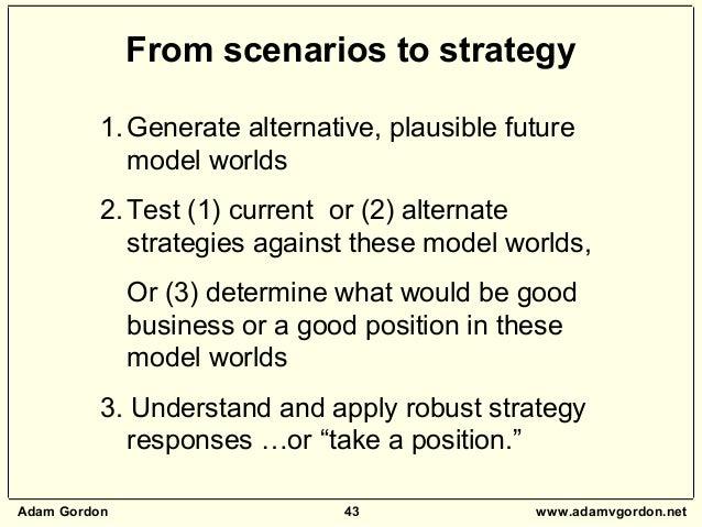 Adam Gordon 43 www.adamvgordon.net From scenarios to strategy 1.Generate alternative, plausible future model worlds 2.Test...