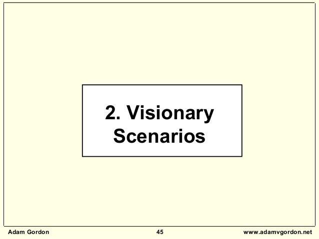 Adam Gordon 45 www.adamvgordon.net 2. Visionary Scenarios