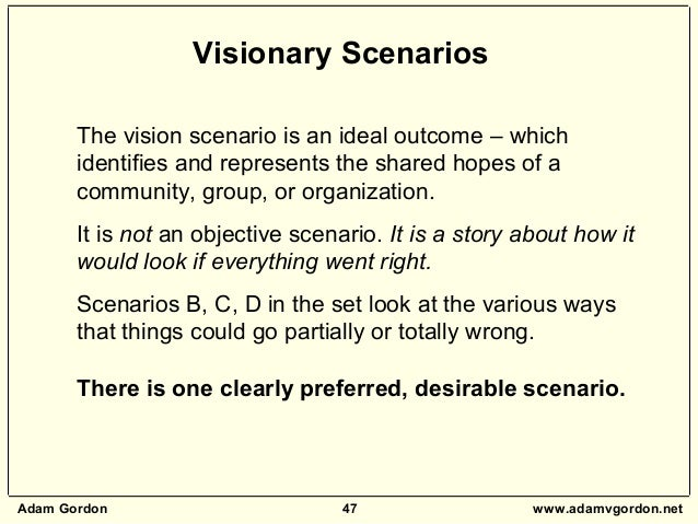 Adam Gordon 47 www.adamvgordon.net The vision scenario is an ideal outcome – which identifies and represents the shared ho...