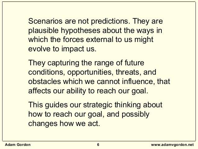 Adam Gordon 6 www.adamvgordon.net Scenarios are not predictions. They are plausible hypotheses about the ways in which the...