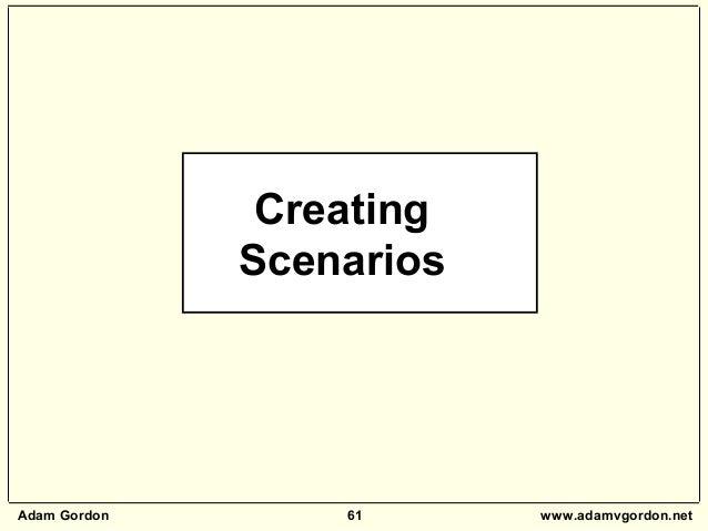 Adam Gordon 61 www.adamvgordon.net Creating Scenarios