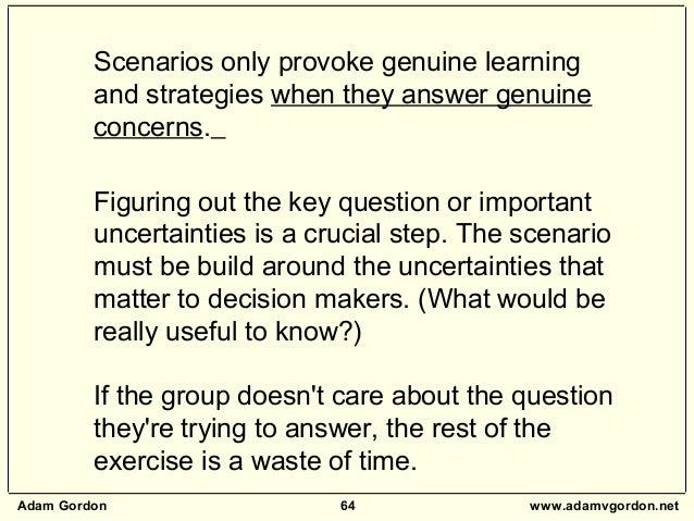 Adam Gordon 64 www.adamvgordon.net Scenarios only provoke genuine learning and strategies when they answer genuine concern...