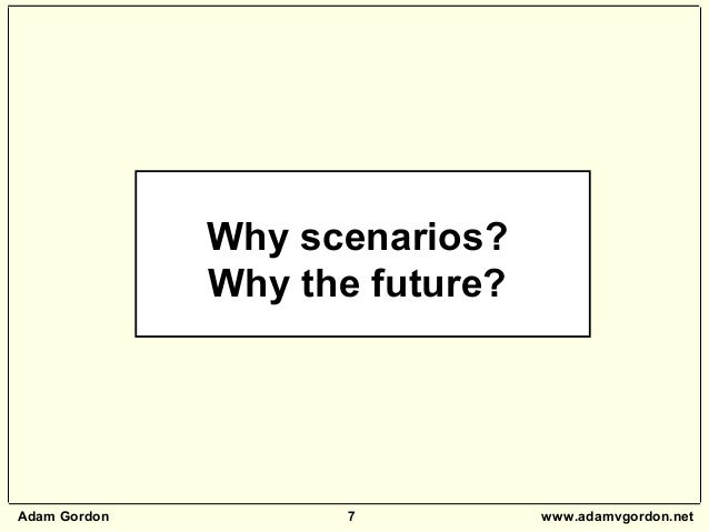 Adam Gordon 7 www.adamvgordon.net Why scenarios? Why the future?