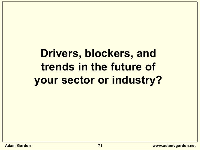 Adam Gordon 71 www.adamvgordon.net Drivers, blockers, and trends in the future of your sector or industry?