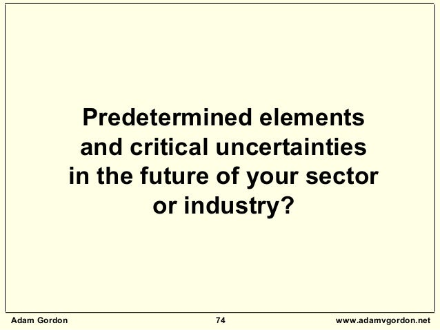 Adam Gordon 74 www.adamvgordon.net Predetermined elements and critical uncertainties in the future of your sector or indus...