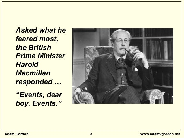 """Adam Gordon 8 www.adamvgordon.net Asked what he feared most, the British Prime Minister Harold Macmillan responded … """"Even..."""