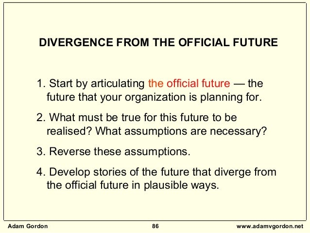 Adam Gordon 86 www.adamvgordon.net DIVERGENCE FROM THE OFFICIAL FUTURE 1. Start by articulating the official future — the ...