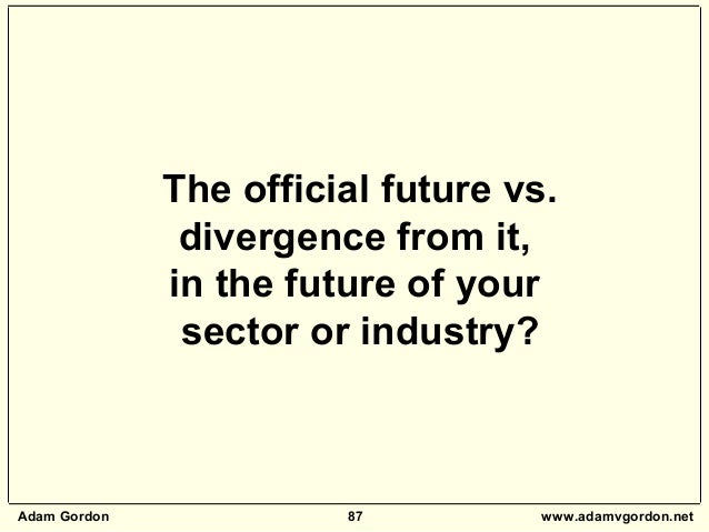 Adam Gordon 87 www.adamvgordon.net The official future vs. divergence from it, in the future of your sector or industry?