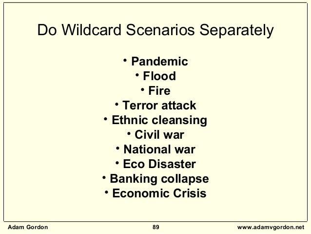 Adam Gordon 89 www.adamvgordon.net Do Wildcard Scenarios Separately • Pandemic • Flood • Fire • Terror attack • Ethnic cle...