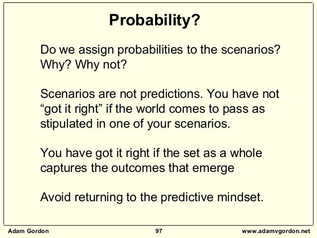 Adam Gordon 97 www.adamvgordon.net Do we assign probabilities to the scenarios? Why? Why not? Scenarios are not prediction...
