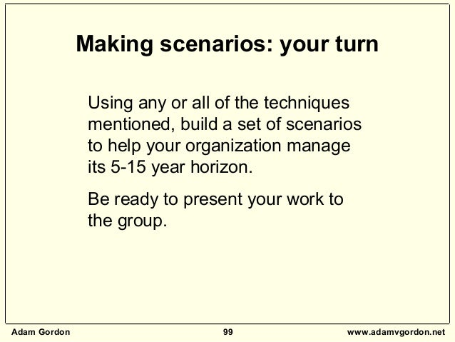 Adam Gordon 99 www.adamvgordon.net Using any or all of the techniques mentioned, build a set of scenarios to help your org...