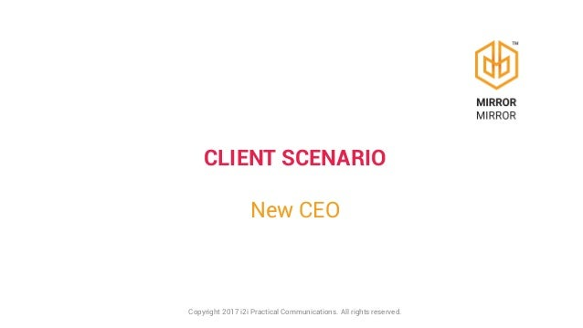 CLIENT SCENARIO New CEO Copyright 2017 i2i Practical Communications. All rights reserved.