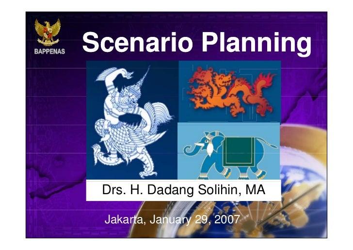 Scenario Planning Drs. H. Dadang Solihin, MA Jakarta, January 29, 2007
