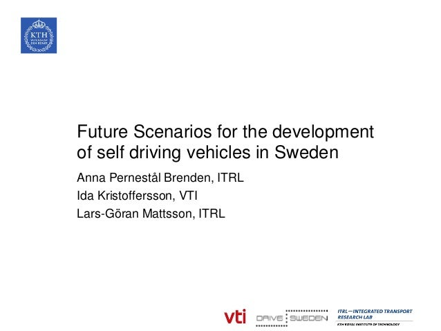 Future Scenarios for the development of self driving vehicles in Sweden Anna Pernestål Brenden, ITRL Ida Kristoffersson, V...