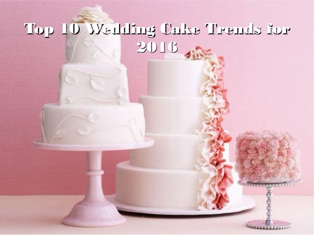 Top 10 Wedding Cake Trends forTop 10 Wedding Cake Trends for 20162016
