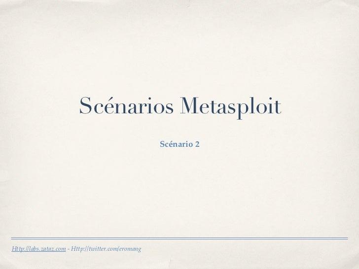 Scénarios Metasploit                                                     Scénario 2Http://labs.zataz.com - Http://twitter....
