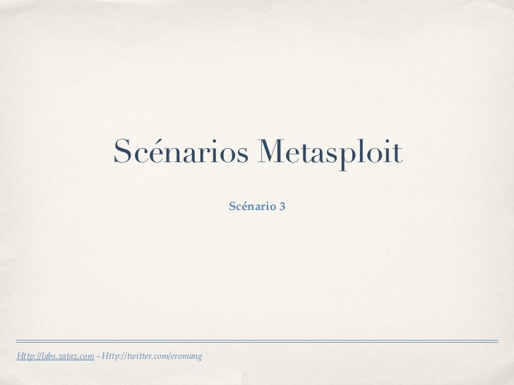 Scénarios Metasploit                                                     Scénario 3Http://labs.zataz.com - Http://twitter....