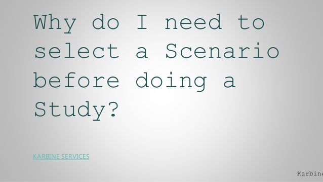 Why do I need to select a Scenario before doing a Study? KARBINE SERVICES Karbine