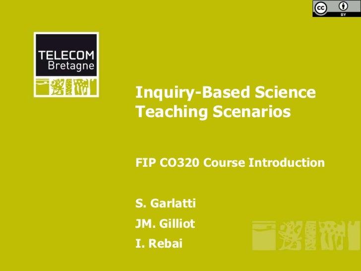 Inquiry-Based ScienceTeaching ScenariosFIP CO320 Course IntroductionS. GarlattiJM. GilliotI. Rebai