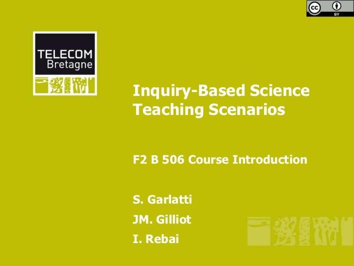 Inquiry-Based ScienceTeaching ScenariosF2 B 506 Course IntroductionS. GarlattiJM. GilliotI. Rebai