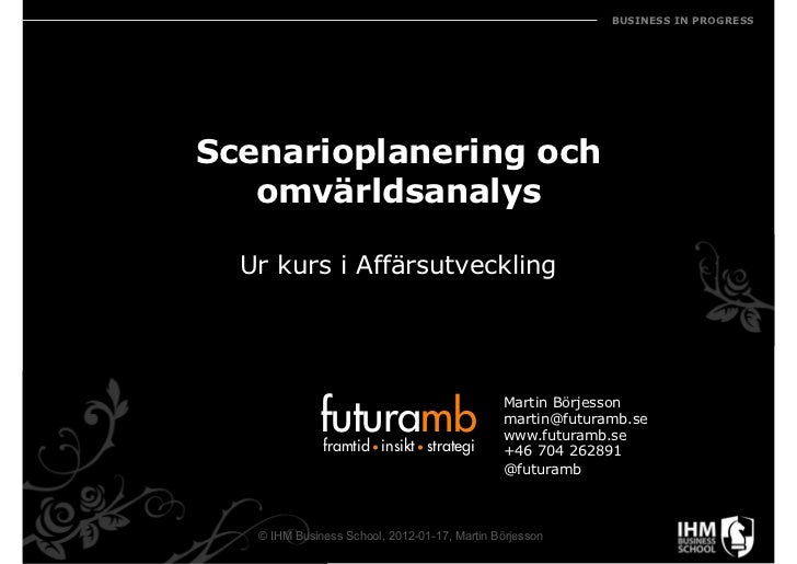 BUSINESS IN PROGRESSScenarioplanering och   omvärldsanalys  Ur kurs i Affärsutveckling             futuramb               ...
