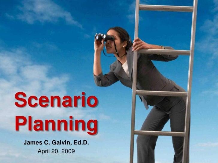 Scenario<br />Planning<br />James C. Galvin, Ed.D.<br />April 20, 2009<br />