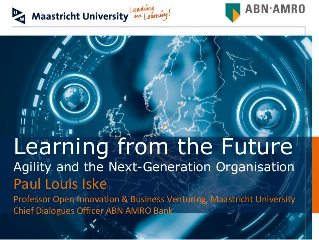 Learning from the FutureAgility and the Next-Generation OrganisationPaul Louis IskeProfessor Open Innovation & Business Ve...