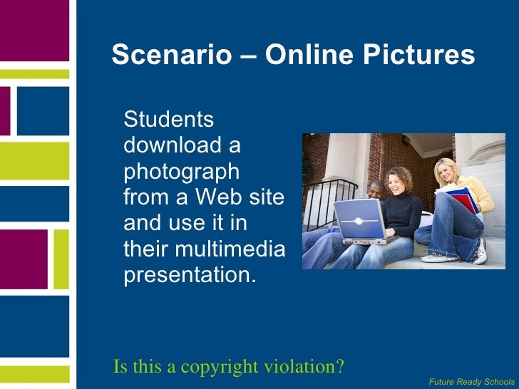 Scenario – Online Pictures  <ul><li>Students download a photograph from a Web site and use it in their multimedia presenta...