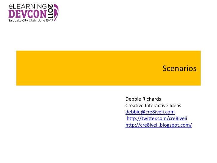 ScenariosDebbie RichardsCreative Interactive Ideasdebbie@cre8iveii.comhttp://twitter.com/cre8iveiihttp://cre8iveii.blogspo...