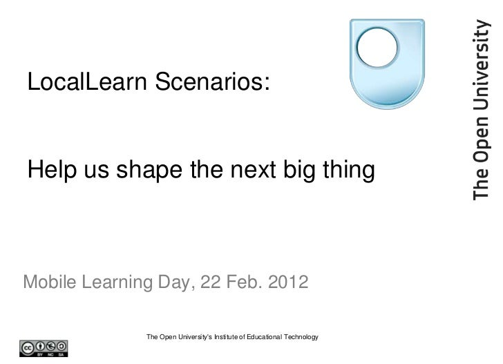 LocalLearn Scenarios:Help us shape the next big thingMobile Learning Day, 22 Feb. 2012              The Open Universitys I...
