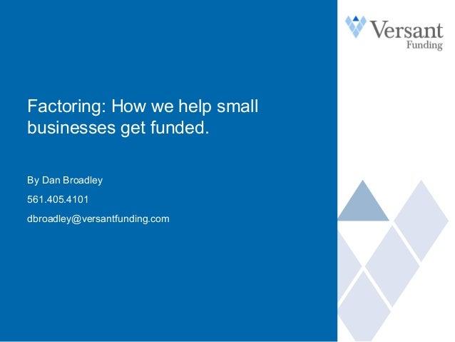 Factoring: How we help small businesses get funded. By Dan Broadley 561.405.4101 dbroadley@versantfunding.com