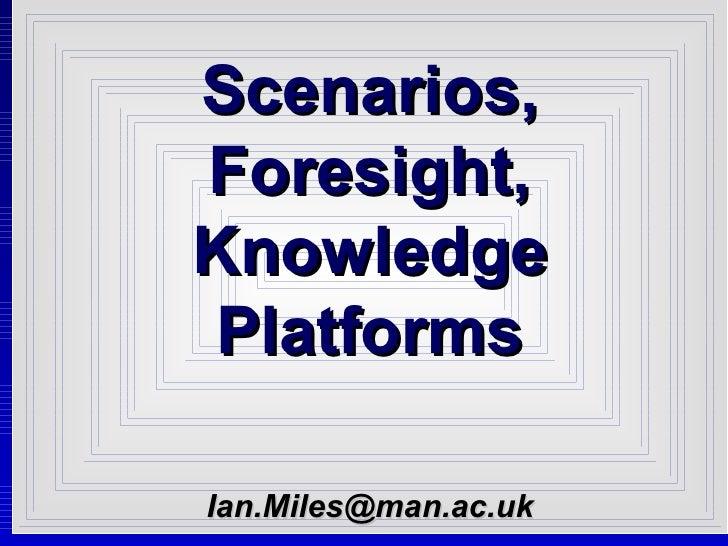 Scenarios, Foresight, Knowledge Platforms [email_address]