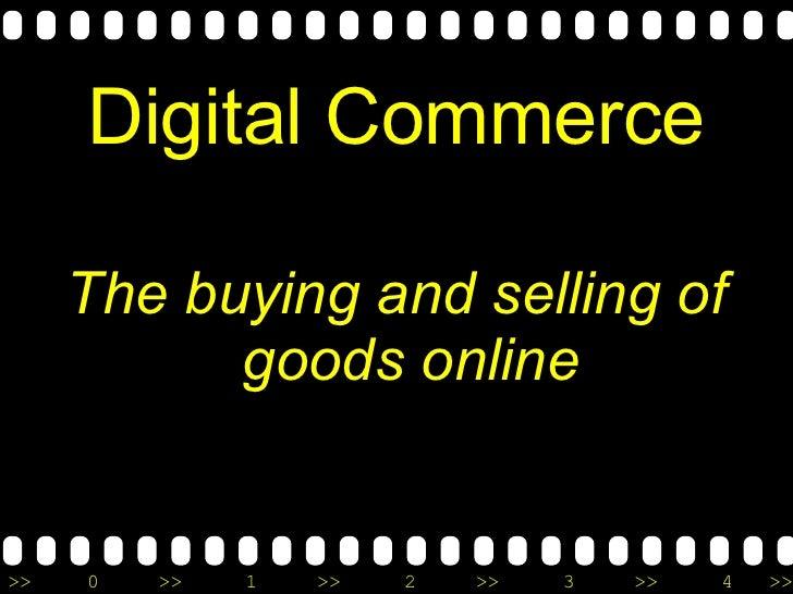 Digital Commerce <ul><li>The buying and selling of goods online </li></ul>
