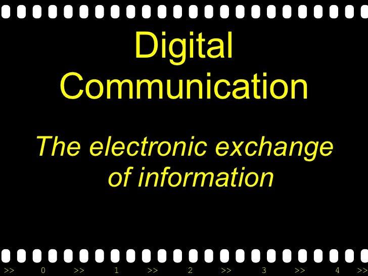 Digital Communication <ul><li>The electronic exchange of information </li></ul>