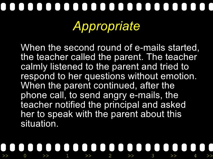 Appropriate <ul><li>When the second round of e-mails started, the teacher called the parent. The teacher calmly listened t...