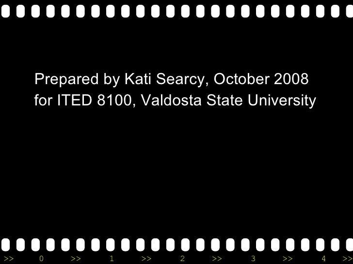 <ul><li>Prepared by Kati Searcy, October 2008 </li></ul><ul><li>for ITED 8100, Valdosta State University </li></ul>