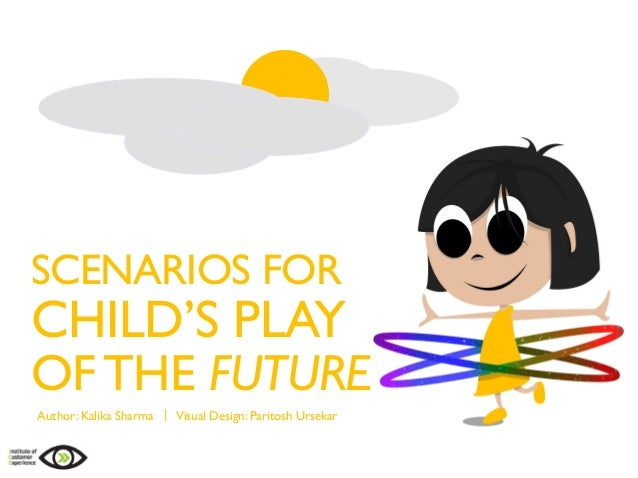 SCENARIOS FOR CHILD'S PLAY OFTHE FUTURE Author: Kalika Sharma | Visual Design: Paritosh Ursekar
