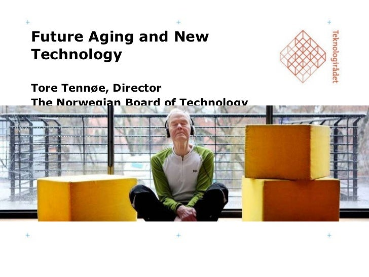 Future Aging and New Technology Tore Tennøe, Director The Norwegian Board of Technology