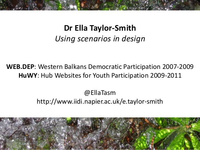 Dr Ella Taylor-Smith Using scenarios in design WEB.DEP: Western Balkans Democratic Participation 2007-2009 HuWY: Hub Websi...