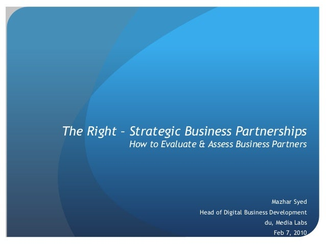 The Right – Strategic Business Partnerships How to Evaluate & Assess Business Partners Mazhar Syed Head of Digital Busines...