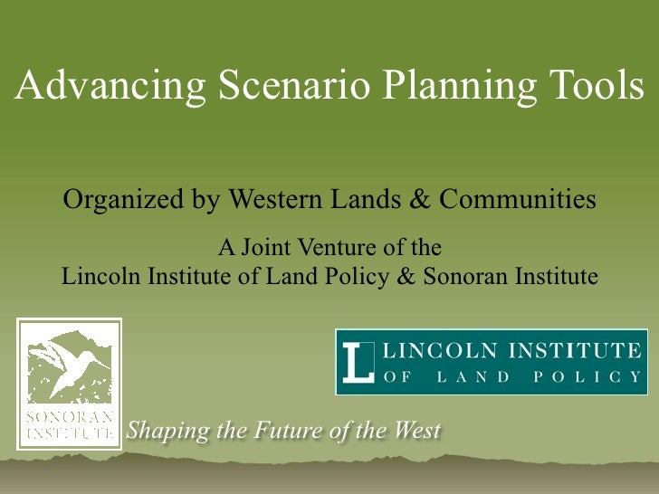 Advancing Scenario Planning Tools  Organized by Western Lands & Communities                  A Joint Venture of the  Linco...