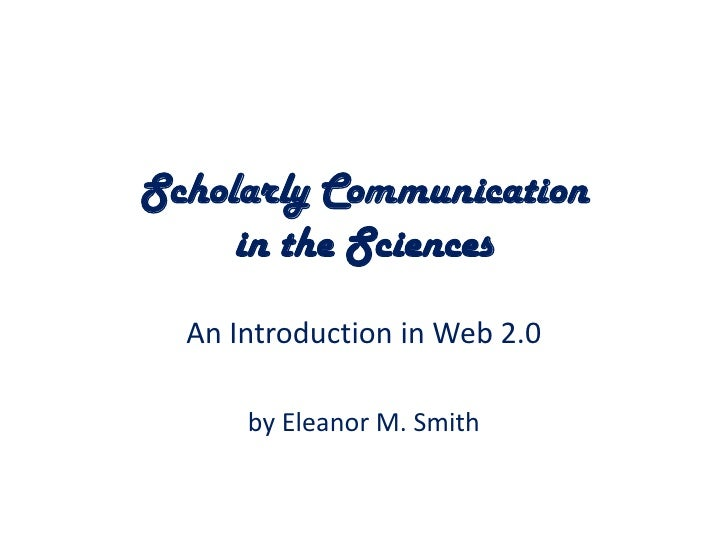 Scholarly Communication in the Sciences<br />An Introduction in Web 2.0<br />by Eleanor M. Smith<br />