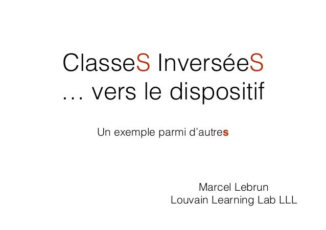 ClasseS InverséeS … vers le dispositif Un exemple parmi d'autres Marcel Lebrun Louvain Learning Lab LLL