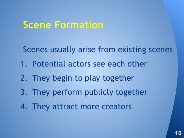 Scenes usually arise from existing scenes 1. Potential actors see each other 2. They begin to play together 3. They perfor...