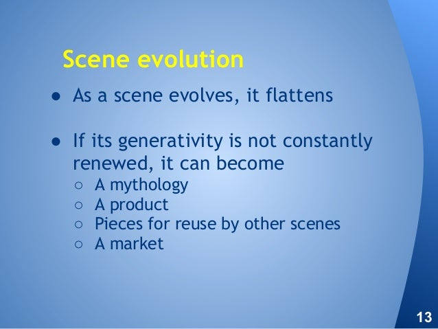 ● As a scene evolves, it flattens ● If its generativity is not constantly renewed, it can become ○ A mythology ○ A product...