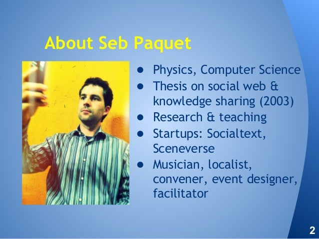 About Seb Paquet ● Physics, Computer Science ● Thesis on social web & knowledge sharing (2003) ● Research & teaching ● Sta...