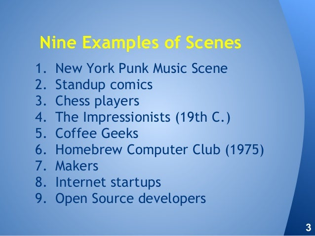 1. New York Punk Music Scene 2. Standup comics 3. Chess players 4. The Impressionists (19th C.) 5. Coffee Geeks 6. Homebre...