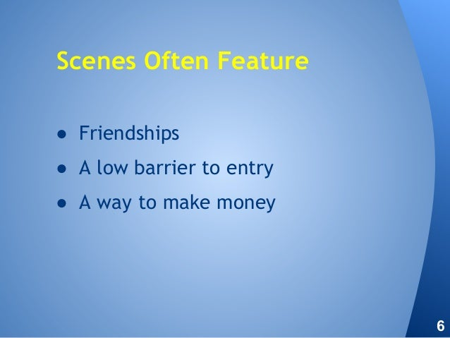 ● Friendships ● A low barrier to entry ● A way to make money Scenes Often Feature 6