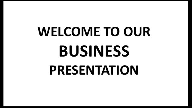 WELCOME TO OUR BUSINESS PRESENTATION